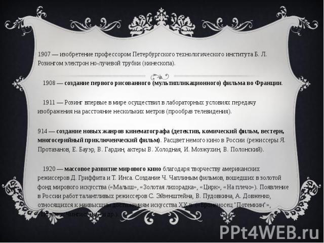 1907 — изобретение профессором Петербургского технологического института Б. Л. Розингом электрон но-лучевой трубки (кинескопа). 1908 — создание первого рисованного (мультипликационного) фильма во Франции. 1911 — Розинг впервые в мире осуществил в ла…