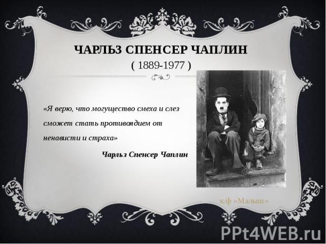 Чарльз Спенсер Чаплин ( 1889-1977 ) «Я верю, что могущество смеха и слез сможет стать противоядием от ненависти и страха» Чарльз Спенсер Чаплин