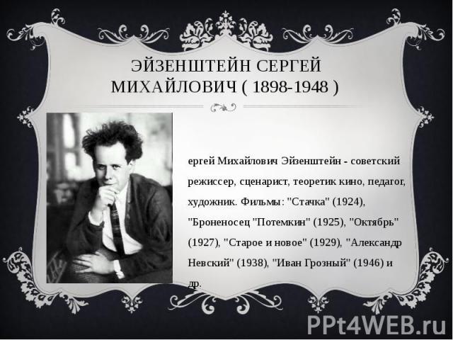 Эйзенштейн Сергей Михайлович ( 1898-1948 ) Сергей Михайлович Эйзенштейн - советский режиссер, сценарист, теоретик кино, педагог, художник. Фильмы:
