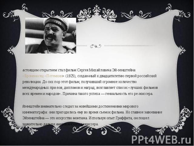 Настоящим открытием стал фильм Сергея Михайловича Эйзенштейна «Броненосец «Потемкин» (1925), созданный к двадцатилетию первой российский революции. До сих пор этот фильм, получивший огромное количество международных призов, дипломов и наград, возгла…
