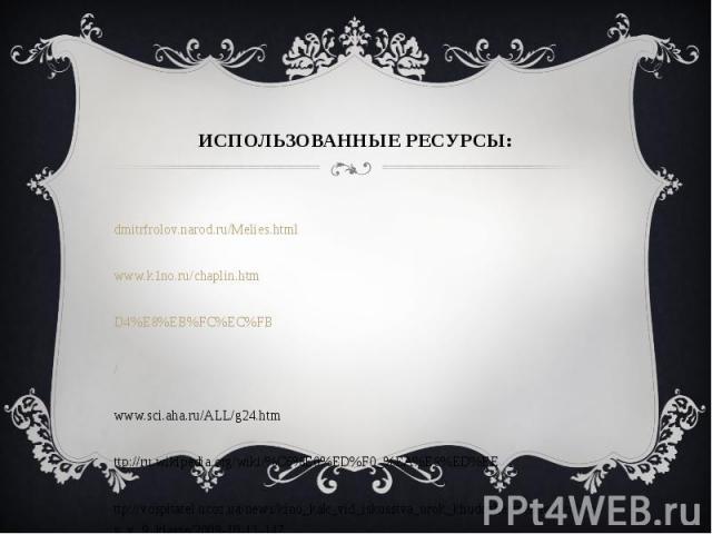 Использованные ресурсы:http://dmitrfrolov.narod.ru/Melies.htmlhttp://www.k1no.ru/chaplin.htmhttp://ru.wikipedia.org/wiki/%D4%E8%EB%FC%EC%FBhttp://festival.1september.ru/articles/564524/http://www.sci.aha.ru/ALL/g24.htmhttp://ru.wikipedia.org/wiki/%C…