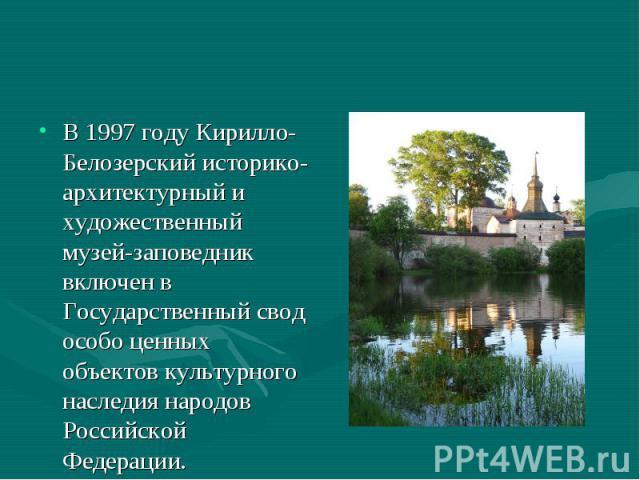 В 1997 году Кирилло-Белозерский историко-архитектурный и художественный музей-заповедник включен в Государственный свод особо ценных объектов культурного наследия народов Российской Федерации.