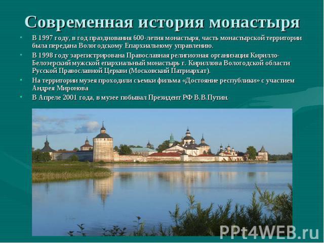 Современная история монастыряВ 1997 году, в год празднования 600-летия монастыря, часть монастырской территории была передана Вологодскому Епархиальному управлению.В 1998 году зарегистрирована Православная религиозная организация Кирилло-Белозерский…