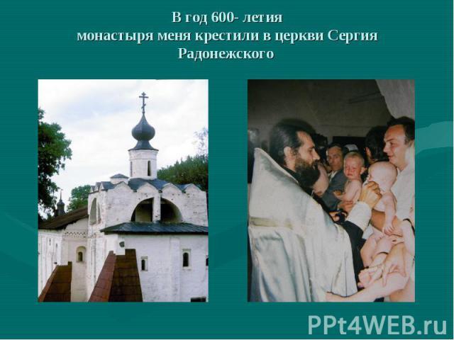 В год 600- летиямонастыря меня крестили в церкви Сергия Радонежского