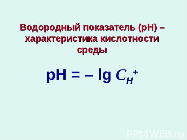 Водородный показатель (рН) – характеристика кислотности средырН = – lg СН+