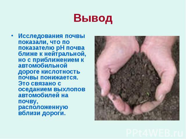 ВыводИсследования почвы показали, что по показателю рН почва ближе к нейтральной, но с приближением к автомобильной дороге кислотность почвы понижается. Это связано с оседанием выхлопов автомобилей на почву, расположенную вблизи дороги.