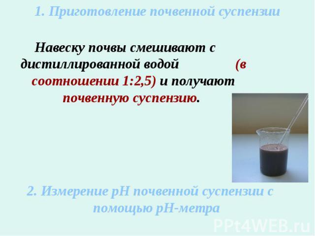 1. Приготовление почвенной суспензииНавеску почвы смешивают с дистиллированной водой (в соотношении 1:2,5) и получают почвенную суспензию. 2. Измерение рН почвенной суспензии с помощью рН-метра