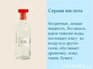 Серная кислотабесцветная , вязкая жидкость, без запаха, вдвое тяжелее воды, погл