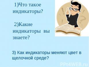 1)Что такое индикаторы? 2)Какие индикаторы вы знаете?3) Как индикаторы меняют цв