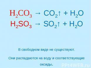 H2CO3 → CO2↑ + H2OH2SO3 → SO2↑ + H2OВ свободном виде не существуют.Они распадают