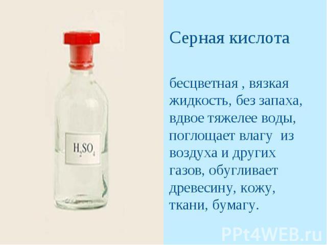 Серная кислотабесцветная , вязкая жидкость, без запаха, вдвое тяжелее воды, поглощает влагу из воздуха и других газов, обугливает древесину, кожу, ткани, бумагу.