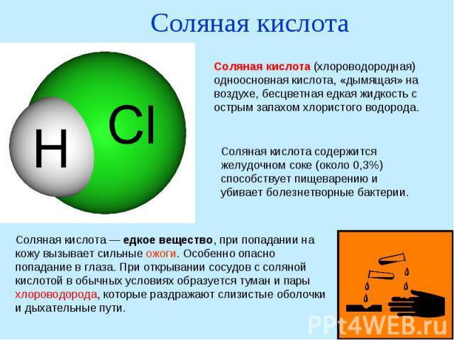 Соляная кислотаСоляная кислота (хлороводородная) одноосновная кислота, «дымящая» на воздухе, бесцветная едкая жидкость с острым запахом хлористого водорода. Соляная кислота содержится желудочном соке (около 0,3%) способствует пищеварению и убивает б…