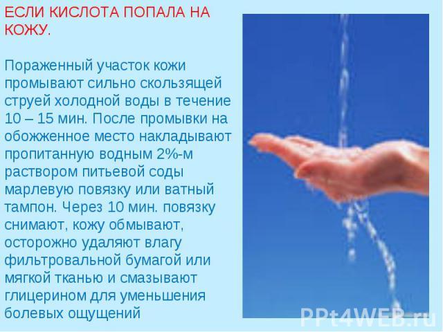 ЕСЛИ КИСЛОТА ПОПАЛА НА КОЖУ.Пораженный участок кожи промывают сильно скользящей струей холодной воды в течение 10 – 15 мин. После промывки на обожженное место накладывают пропитанную водным 2%-м раствором питьевой соды марлевую повязку или ватный та…