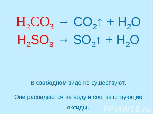 H2CO3 → CO2↑ + H2OH2SO3 → SO2↑ + H2OВ свободном виде не существуют.Они распадаются на воду и соответствующие оксиды.