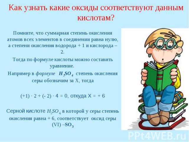 Как узнать какие оксиды соответствуют данным кислотам?Помните, что суммарная степень окисления атомов всех элементов в соединении равна нулю, а степени окисления водорода + 1 и кислорода – 2.Тогда по формуле кислоты можно составить уравнение. Наприм…