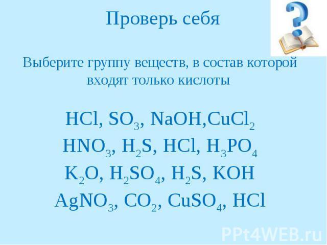 Проверь себяВыберите группу веществ, в состав которой входят только кислоты HCl, SO3, NaOH,CuCl2HNO3, H2S, HCl, H3PO4K2O, H2SO4, H2S, KOHAgNO3, CO2, CuSO4, HCl