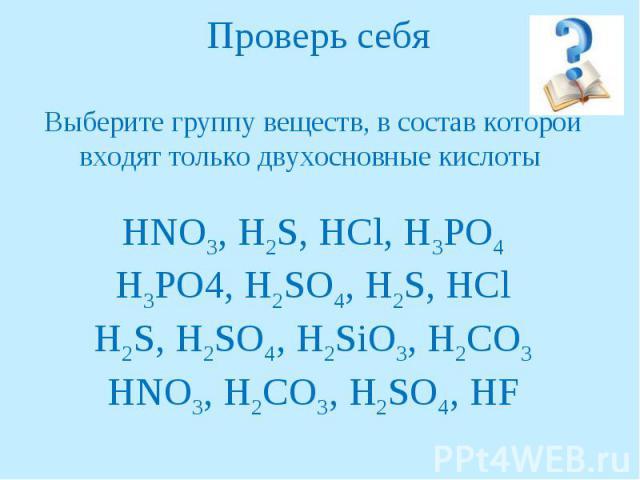 Проверь себяВыберите группу веществ, в состав которой входят только двухосновные кислоты HNO3, H2S, HCl, H3PO4H3PO4, H2SO4, H2S, HClH2S, H2SO4, H2SiO3, H2CO3HNO3, H2CO3, H2SO4, HF