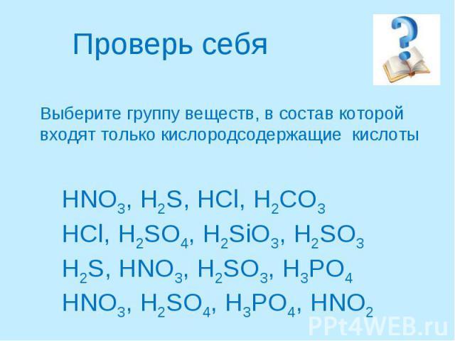 Проверь себяВыберите группу веществ, в состав которой входят только кислородсодержащие кислоты HNO3, H2S, HCl, H2CO3HCl, H2SO4, H2SiO3, H2SO3H2S, HNO3, H2SO3, H3PO4HNO3, H2SO4, H3PO4, HNO2