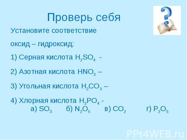 Проверь себяУстановите соответствие оксид – гидроксид:1) Серная кислота H2SO4 -2) Азотная кислота HNO3 –3) Угольная кислота H2CO3 – 4) Хлорная кислота H3PO4 -