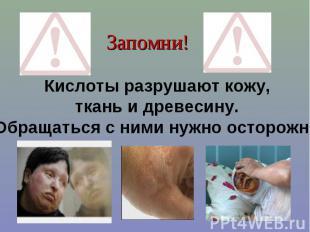 Запомни!Кислоты разрушают кожу, ткань и древесину. Обращаться с ними нужно остор