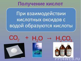 Получение кислотПри взаимодействии кислотных оксидов с водой образуются кислоты