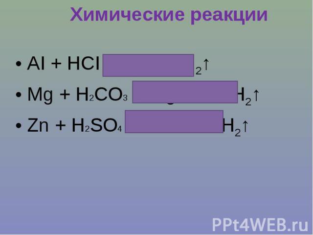Химические реакцииАI + HCI = AICI2+ H2↑Mg + H2CO3 = MgCO3 + H2↑Zn + H2SO4 = ZnSO4 + H2↑