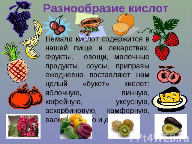 Разнообразие кислот Немало кислот содержится в нашей пище и лекарствах. Фрукты, овощи, молочные продукты, соусы, приправы ежедневно поставляют нам целый «букет» кислот: яблочную, винную, кофейную, уксусную, аскорбиновую, камфорную, валериановую и др