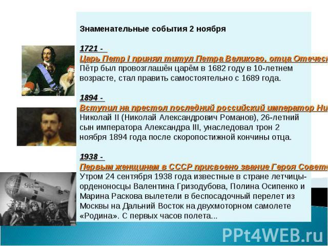 Знаменательные события 2 ноября1721 - Царь Петр I принял титул Петра Великого, отца Отечества, императора Всероссийского, а Россия стала империей Пётр был провозглашён царём в 1682 году в 10-летнем возрасте, стал править самостоятельно с 1689 года. …