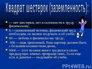 Квадрат шестерок (заземленность):— нет шестерки, нет и склонности к труду физиче