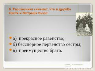 6. Рассказчики считают, что в дружбе Насти и Митраши было:а) прекрасное равенств