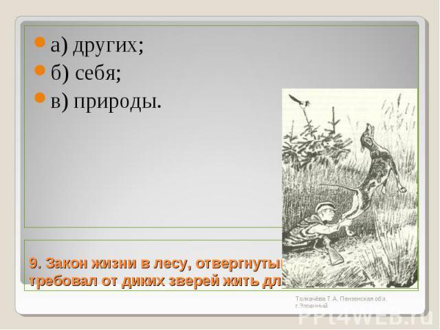 а) других; б) себя; в) природы.9. Закон жизни в лесу, отвергнутый Травкой, требовал от диких зверей жить для: