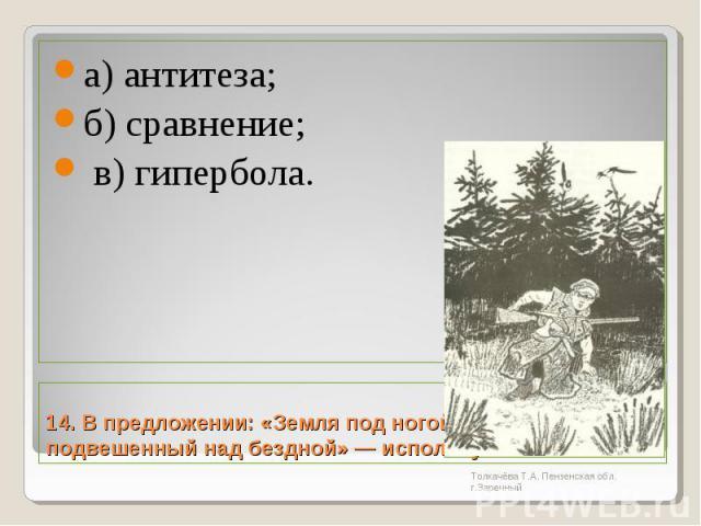 а) антитеза; б) сравнение; в) гипербола.14. В предложении: «Земля под ногой стала как гамак, подвешенный над бездной» — используется: