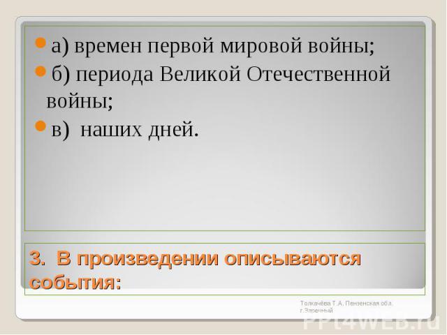 а) времен первой мировой войны;б) периода Великой Отечественной войны;в) наших дней.3. В произведении описываются события: