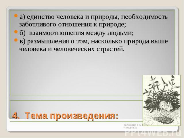 а) единство человека и природы, необходимость заботливого отношения к природе;б) взаимоотношения между людьми;в) размышления о том, насколько природа выше человека и человеческих страстей.4. Тема произведения:
