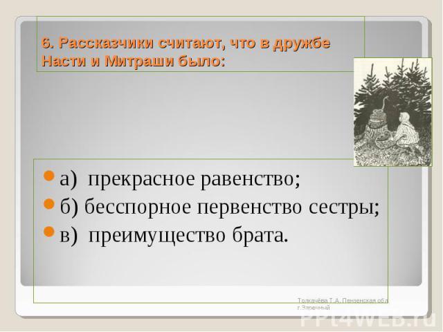 6. Рассказчики считают, что в дружбе Насти и Митраши было:а) прекрасное равенство; б) бесспорное первенство сестры; в) преимущество брата.