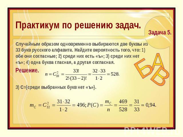 Практикум по решению задач. Cлучайным образом одновременно выбираются две буквы из 33 букв русского алфавита. Найдите вероятность того, что: 1) обе они согласные; 2) среди них есть «ъ»; 3) среди них нет «ъ»; 4) одна буква гласная, а другая согласная…