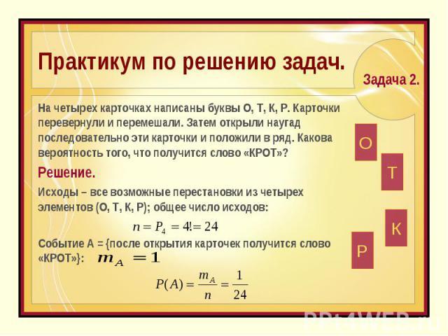 Практикум по решению задач. На четырех карточках написаны буквы О, Т, К, Р. Карточки перевернули и перемешали. Затем открыли наугад последовательно эти карточки и положили в ряд. Какова вероятность того, что получится слово «КРОТ»?Решение.Исходы – в…