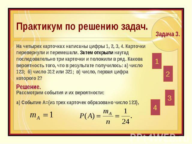 Практикум по решению задач. На четырех карточках написаны цифры 1, 2, 3, 4. Карточки перевернули и перемешали. Затем открыли наугад последовательно три карточки и положили в ряд. Какова вероятность того, что в результате получилось: а) число 123; б)…