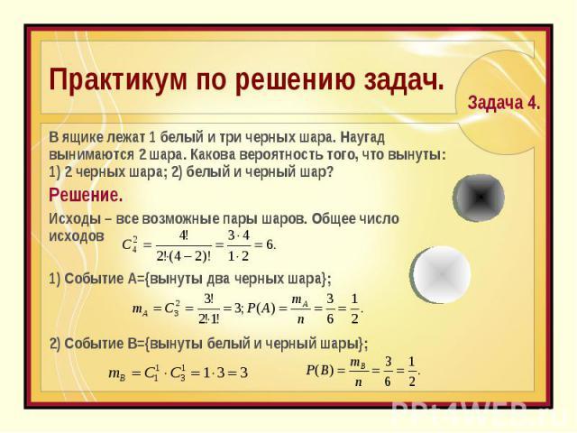 Практикум по решению задач. В ящике лежат 1 белый и три черных шара. Наугад вынимаются 2 шара. Какова вероятность того, что вынуты: 1) 2 черных шара; 2) белый и черный шар? Решение. Исходы – все возможные пары шаров. Общее число исходов1) Событие А=…