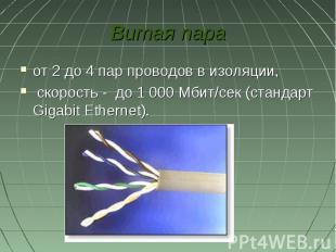 Витая параот 2 до 4 пар проводов в изоляции, скорость - до 1000Мбит/сек (станд