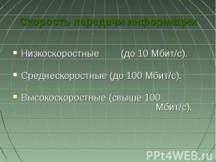Скорость передачи информацииНизкоскоростные (до 10 Мбит/с).Среднескоростные (до