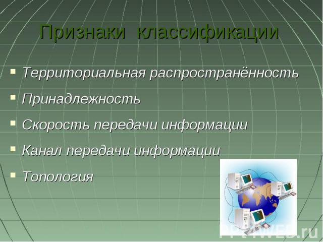 Признаки классификации Территориальная распространённость Принадлежность Скорость передачи информации Канал передачи информации Топология