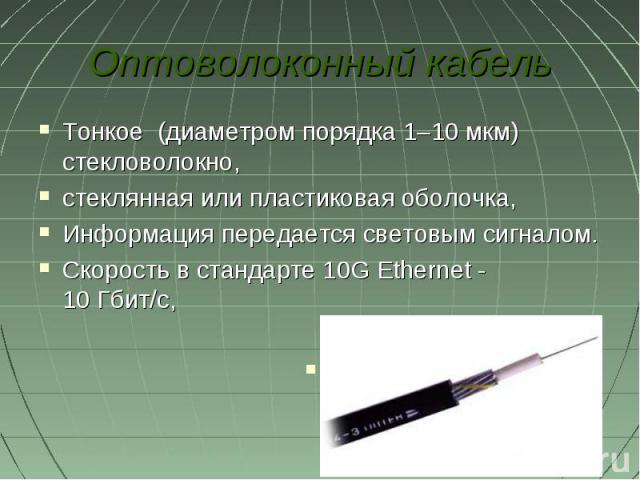 Оптоволоконный кабельТонкое (диаметром порядка 1–10 мкм) стекловолокно, стеклянная или пластиковая оболочка, Информация передается световым сигналом. Скорость в стандарте 10GEthernet - 10Гбит/с,