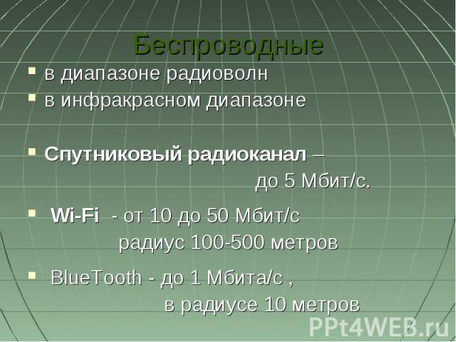 Беспроводныев диапазоне радиоволнв инфракрасном диапазоне Спутниковый радиоканал – до 5Мбит/с. Wi-Fi - от 10 до 50Мбит/с радиус 100-500метров BlueTooth - до 1Мбита/с , в радиусе 10 метров