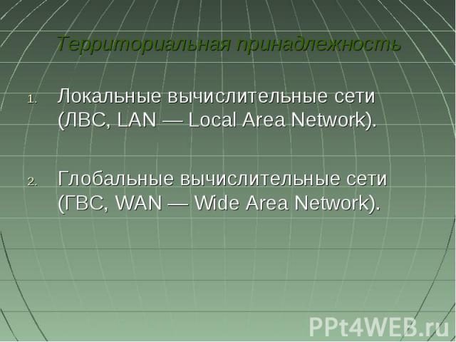 Территориальная принадлежностьЛокальные вычислительные сети (ЛВС, LAN— Local Area Network). Глобальные вычислительные сети (ГВС, WAN— Wide Area Network).