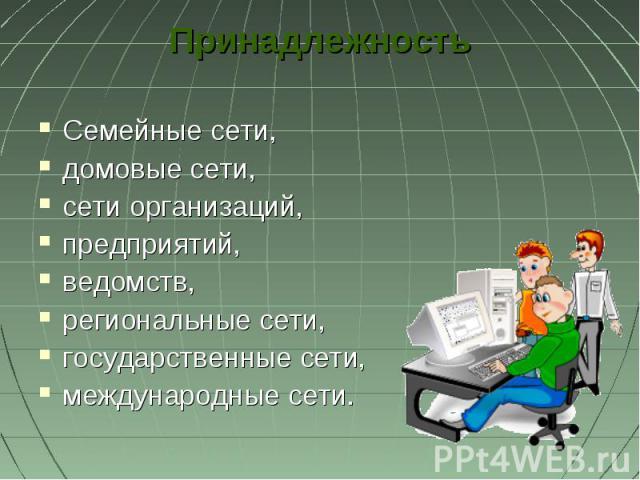 ПринадлежностьСемейные сети, домовые сети, сети организаций,предприятий, ведомств, региональные сети,государственные сети,международные сети.