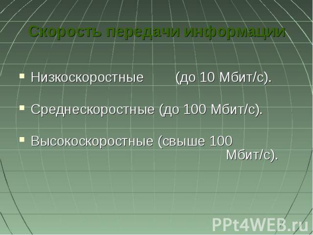 Скорость передачи информацииНизкоскоростные (до 10 Мбит/с).Среднескоростные (до 100 Мбит/с). Высокоскоростные (свыше 100 Мбит/с).