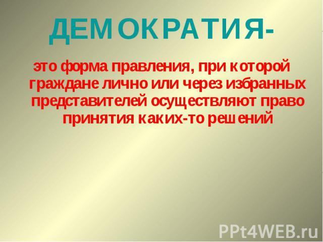 ДЕМОКРАТИЯ-это форма правления, при которой граждане лично или через избранных представителей осуществляют право принятия каких-то решений
