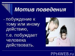 Мотив поведения- побуждение к тому или иному действию, т.е. побуждает человека д