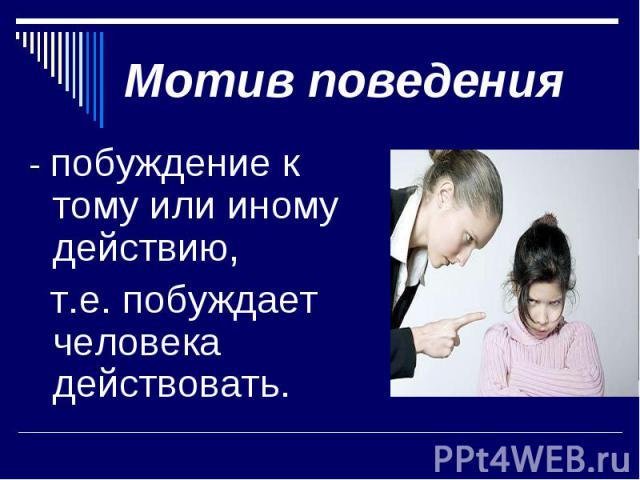 Мотив поведения- побуждение к тому или иному действию, т.е. побуждает человека действовать.